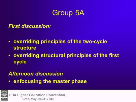 EUA Higher Education Convention, Graz, May 29-31, 2003 Group 5A First discussion: overriding principles of the two-cycle structure overriding structural.