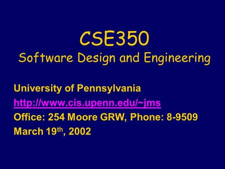 CSE350 Software Design and Engineering University of Pennsylvania  Office: 254 Moore GRW, Phone: 8-9509 March 19 th, 2002.