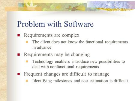Problem with Software Requirements are complex The client does not know the functional requirements in advance Requirements may be changing Technology.
