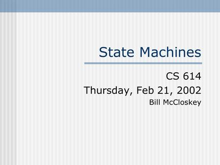 State Machines CS 614 Thursday, Feb 21, 2002 Bill McCloskey.