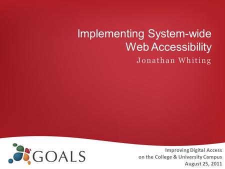 Implementing System-wide Web Accessibility Jonathan Whiting Improving Digital Access on the College & University Campus August 25, 2011.