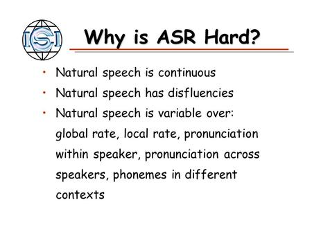 Why is ASR Hard? Natural speech is continuous Natural speech has disfluencies Natural speech is variable over: global rate, local rate, pronunciation within.