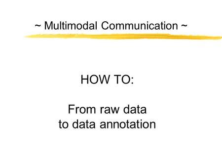 ~ Multimodal Communication ~ HOW TO: From raw data to data annotation.