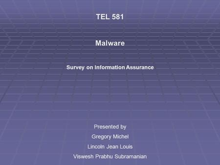 TEL 581 Malware Survey on Information Assurance Presented by Gregory Michel Lincoln Jean Louis Viswesh Prabhu Subramanian.