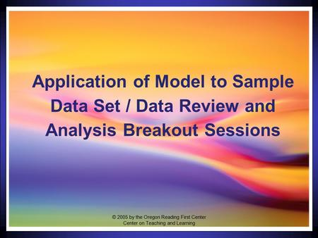 1 Application of Model to Sample Data Set / Data Review and Analysis Breakout Sessions © 2005 by the Oregon Reading First Center Center on Teaching and.