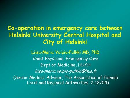 Co-operation in emergency care between Helsinki University Central Hospital and City of Helsinki Liisa-Maria Voipio-Pulkki MD, PhD Chief Physician, Emergency.