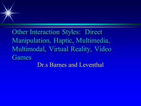 Other Interaction Styles: Direct Manipulation, Haptic, Multimedia, Multimodal, Virtual Reality, Video Games Dr.s Barnes and Leventhal.