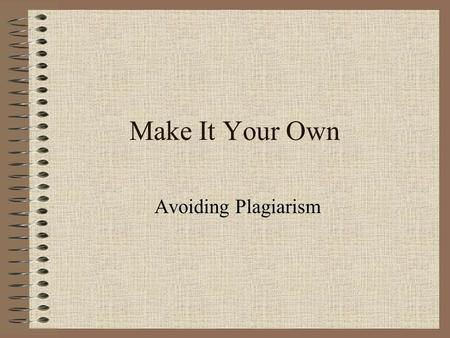 "Make It Your Own Avoiding Plagiarism. Dictionary Definition According to The American Heritage Desk Dictionary, 4 th ed., 2003, 643: ""Plagiarize v. –rized,"