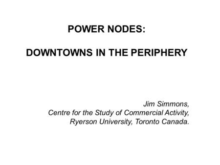 POWER NODES: DOWNTOWNS IN THE PERIPHERY Jim Simmons, Centre for the Study of Commercial Activity, Ryerson University, Toronto Canada.