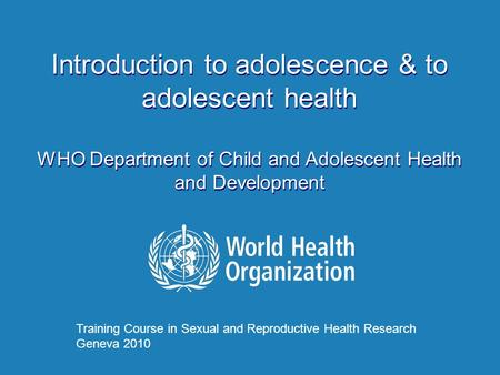 Introduction to adolescence & to adolescent health WHO Department of Child and Adolescent Health and Development Introduction to adolescence & to adolescent.