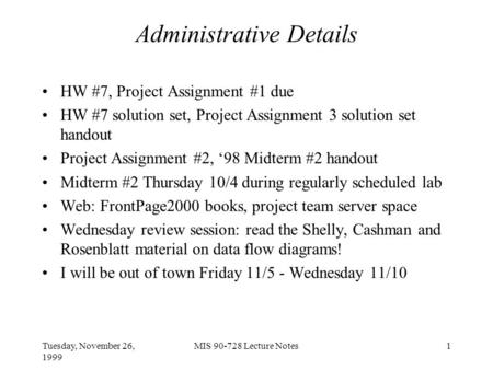 Tuesday, November 26, 1999 MIS 90-728 Lecture Notes1 Administrative Details HW #7, Project Assignment #1 due HW #7 solution set, Project Assignment 3 solution.
