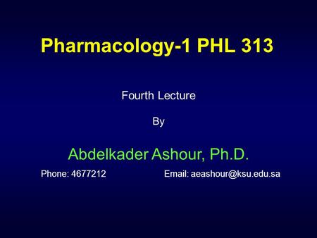 Pharmacology-1 PHL 313 Fourth Lecture By Abdelkader Ashour, Ph.D. Phone: 4677212