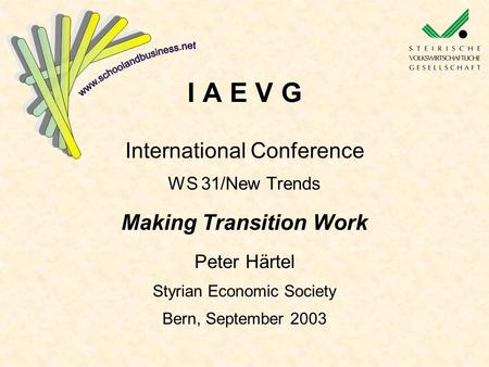 I A E V G International Conference WS 31/New Trends Making Transition Work Peter Härtel Styrian Economic Society Bern, September 2003.