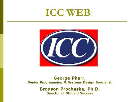 ICC WEB George Pharr, Senior Programming & Systems Design Specialist Bronson Prochaska, Ph.D. Director of Student Success.