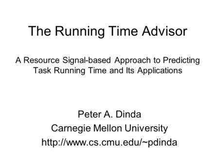 The Running Time Advisor A Resource Signal-based Approach to Predicting Task Running Time and Its Applications Peter A. Dinda Carnegie Mellon University.