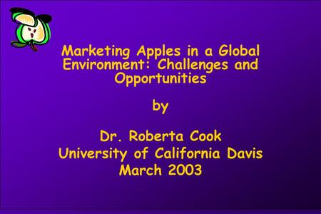 Marketing Apples in a Global Environment: Challenges and Opportunities by Dr. Roberta Cook University of California Davis March 2003.