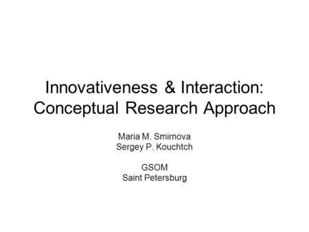 Innovativeness & Interaction: Conceptual Research Approach Maria M. Smirnova Sergey P. Kouchtch GSOM Saint Petersburg.