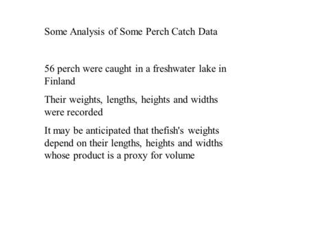 Some Analysis of Some Perch Catch Data 56 perch were caught in a freshwater lake in Finland Their weights, lengths, heights and widths were recorded It.