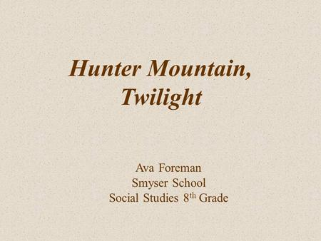 Ava Foreman Smyser School Social Studies 8 th Grade Hunter Mountain, Twilight.
