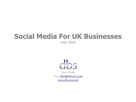 Social Media For UK Businesses May 2010 David Clarke