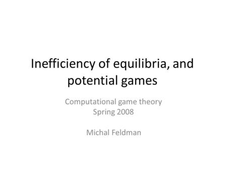 Inefficiency of equilibria, and potential games Computational game theory Spring 2008 Michal Feldman.