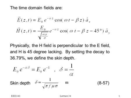 EEE340Lecture 341 The time domain fields are: Physically, the H field is perpendicular to the E field, and H is 45 degree lacking. By setting the decay.
