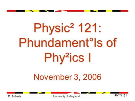 D. Roberts PHYS 121 University of Maryland Physic² 121: Phundament°ls of Phy²ics I November 3, 2006.