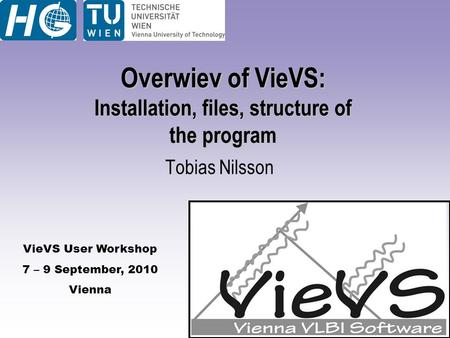 VieVS User Workshop 7 – 9 September, 2010 Vienna Overwiev of VieVS: Installation, files, structure of the program Tobias Nilsson.