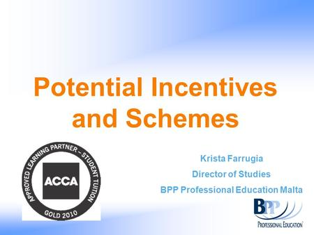Potential Incentives and Schemes Krista Farrugia Director of Studies BPP Professional Education Malta.