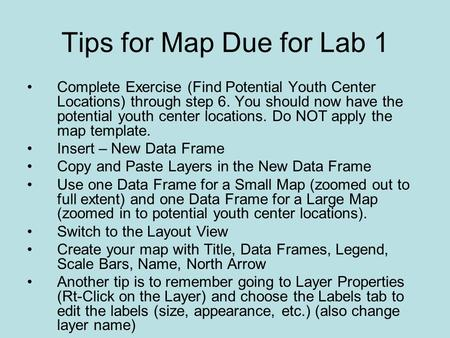 Tips for Map Due for Lab 1 Complete Exercise (Find Potential Youth Center Locations) through step 6. You should now have the potential youth center locations.