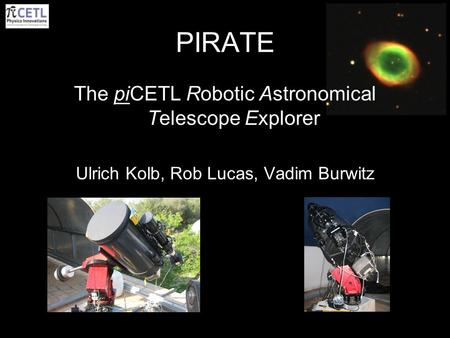 PIRATE The piCETL Robotic Astronomical Telescope Explorer Ulrich Kolb, Rob Lucas, Vadim Burwitz.