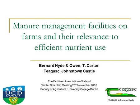 Manure management facilities on farms and their relevance to efficient nutrient use Bernard Hyde & Owen, T. Carton Teagasc, Johnstown Castle The Fertilizer.
