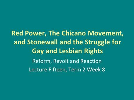 Red Power, The Chicano Movement, and Stonewall and the Struggle for Gay and Lesbian Rights Reform, Revolt and Reaction Lecture Fifteen, Term 2 Week 8.