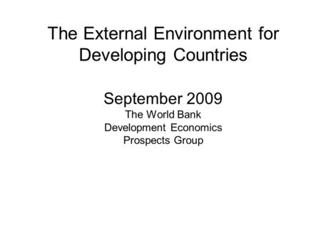 The External Environment for Developing Countries September 2009 The World Bank Development Economics Prospects Group.