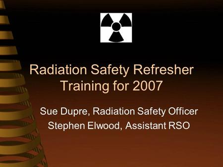 Radiation Safety Refresher Training for 2007 Sue Dupre, Radiation Safety Officer Stephen Elwood, Assistant RSO.