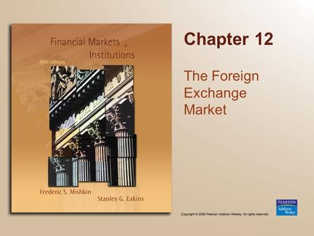 Chapter 12 The Foreign Exchange Market. Copyright © 2006 Pearson Addison-Wesley. All rights reserved. 13-2 Chapter Preview We develop a modern view of.