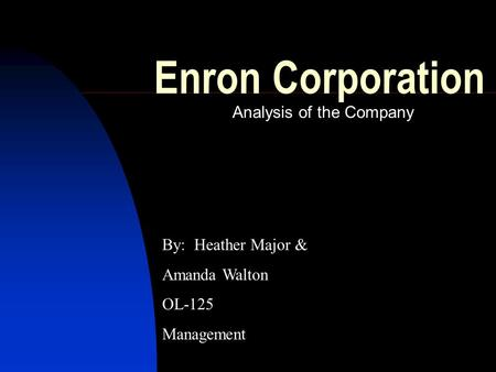 Enron Corporation Analysis of the Company By: Heather Major & Amanda Walton OL-125 Management.
