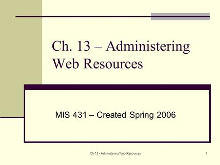 Ch 13 - Adminstering Web Resources1 Ch. 13 – Administering Web Resources MIS 431 – Created Spring 2006.