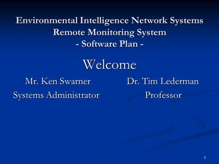 1 Environmental Intelligence Network Systems Remote Monitoring System - Software Plan - Welcome Mr. Ken Swarner Dr. Tim Lederman Mr. Ken Swarner Dr. Tim.