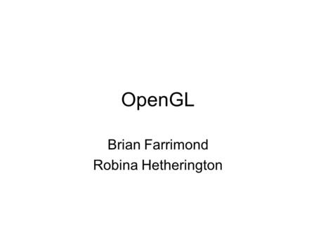 OpenGL Brian Farrimond Robina Hetherington. What is OpenGL A specification of a set of functions for drawing graphics –Names of functions –What information.