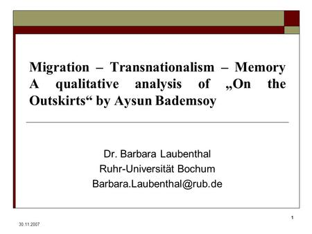 "30.11.2007 1 Migration – Transnationalism – Memory A qualitative analysis of ""On the Outskirts"" by Aysun Bademsoy Dr. Barbara Laubenthal Ruhr-Universität."