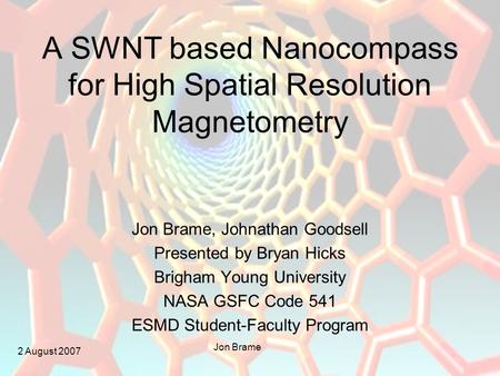 2 August 2007 Jon Brame A SWNT based Nanocompass for High Spatial Resolution Magnetometry Jon Brame, Johnathan Goodsell Presented by Bryan Hicks Brigham.