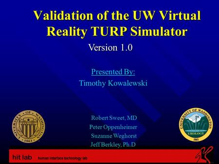 Validation of the UW Virtual Reality TURP Simulator Version 1.0 Presented By: Timothy Kowalewski Robert Sweet, MD Peter Oppenheimer Suzanne Weghorst Jeff.