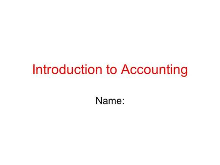 Introduction to Accounting Name:. The Basic Accounting Equation Write the equation here. Use Video 1.