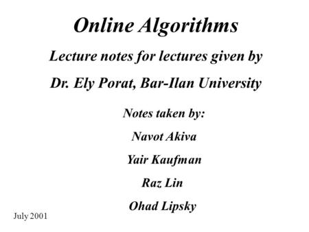 Online Algorithms Lecture notes for lectures given by Dr. Ely Porat, Bar-Ilan University Notes taken by: Navot Akiva Yair Kaufman Raz Lin Ohad Lipsky July.