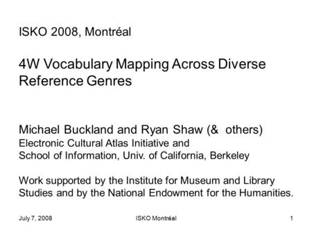 July 7, 2008ISKO Montréal1 ISKO 2008, Montréal 4W Vocabulary Mapping Across Diverse Reference Genres Michael Buckland and Ryan Shaw (& others) Electronic.