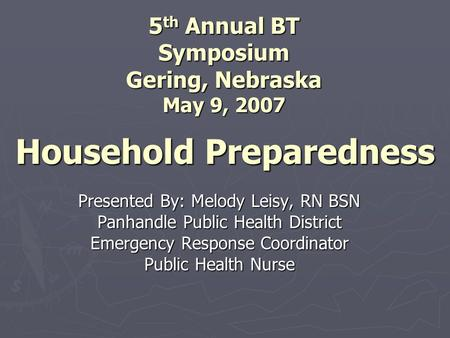 Household Preparedness Presented By: Melody Leisy, RN BSN Panhandle Public Health District Emergency Response Coordinator Public Health Nurse 5 th Annual.