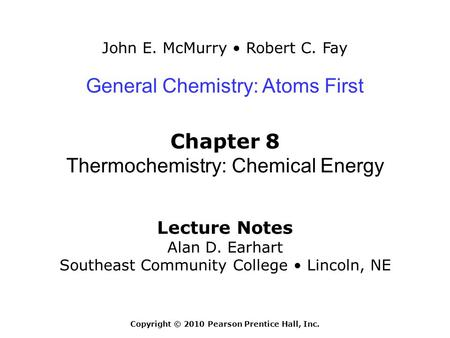 John E. McMurry Robert C. Fay Lecture Notes Alan D. Earhart Southeast Community College Lincoln, NE General Chemistry: Atoms First Chapter 8 Thermochemistry: