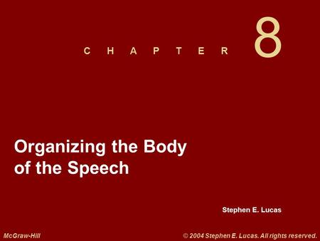 Stephen E. Lucas C H A P T E R McGraw-Hill© 2004 Stephen E. Lucas. All rights reserved. 8 Organizing the Body of the Speech.
