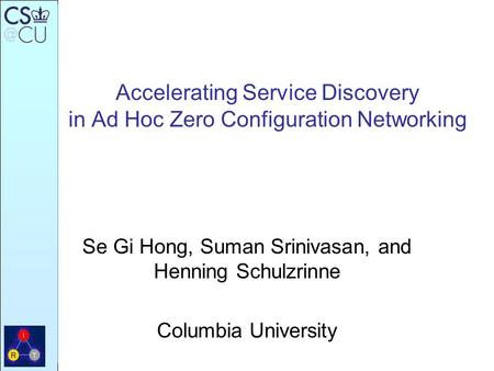 Accelerating Service Discovery in Ad Hoc Zero Configuration Networking Se Gi Hong, Suman Srinivasan, and Henning Schulzrinne Columbia University.